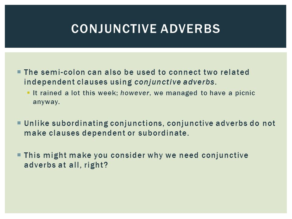  The semi-colon can also be used to connect two related independent clauses using conjunctive adverbs.  It rained a lot this week; however, we manag