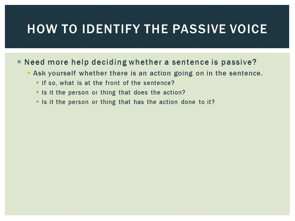 Need more help deciding whether a sentence is passive?  Ask yourself whether there is an action going on in the sentence.  If so, what is at the f