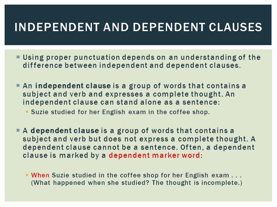  Using proper punctuation depends on an understanding of the difference between independent and dependent clauses.  An independent clause is a group