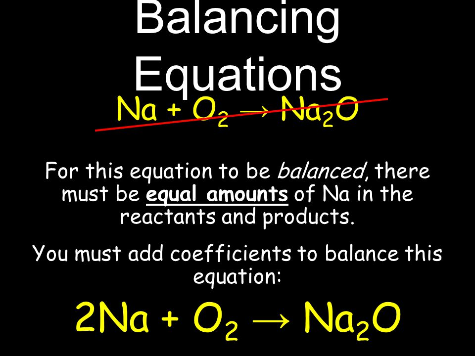 Na + O 2 → Na 2 O For this equation to be balanced, there must be equal amounts of Na in the reactants and products.
