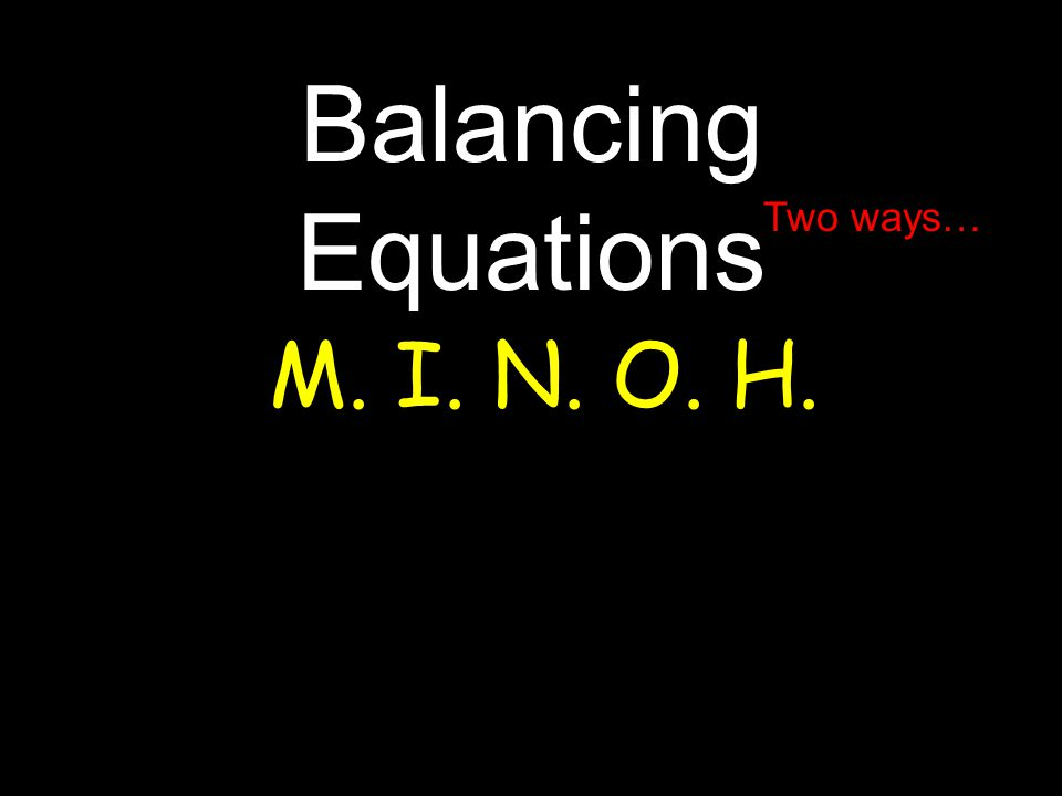 Balancing Equations M. I. N. O. H. Two ways…