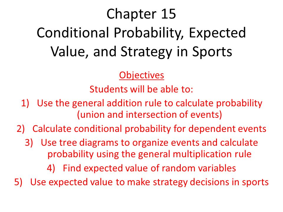 Chapter 15 Conditional Probability, Expected Value, and Strategy in Sports Objectives Students will be able to: 1)Use the general addition rule to calculate probability (union and intersection of events) 2)Calculate conditional probability for dependent events 3)Use tree diagrams to organize events and calculate probability using the general multiplication rule 4)Find expected value of random variables 5)Use expected value to make strategy decisions in sports