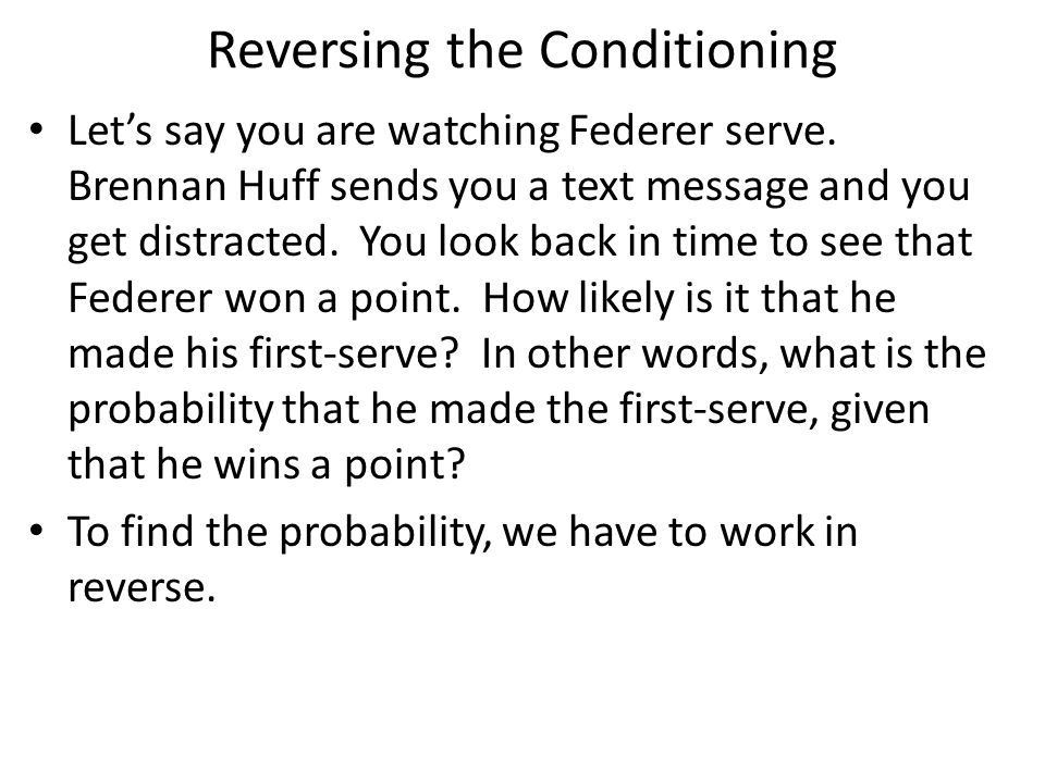 Reversing the Conditioning Let's say you are watching Federer serve.
