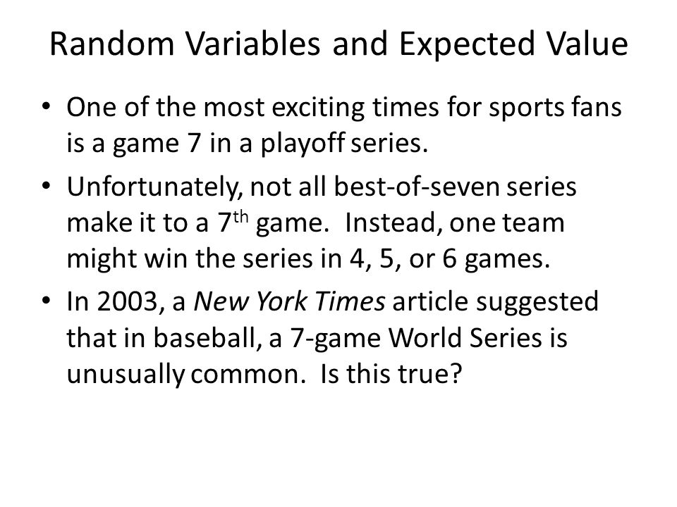 Random Variables and Expected Value One of the most exciting times for sports fans is a game 7 in a playoff series. Unfortunately, not all best-of-sev