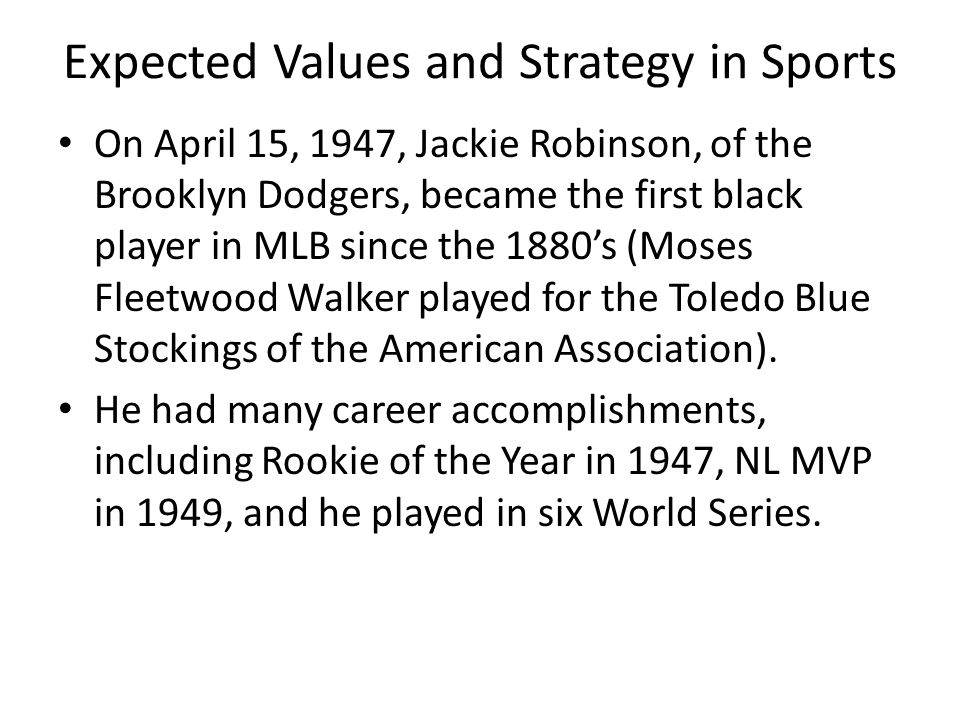 Expected Values and Strategy in Sports On April 15, 1947, Jackie Robinson, of the Brooklyn Dodgers, became the first black player in MLB since the 1880's (Moses Fleetwood Walker played for the Toledo Blue Stockings of the American Association).