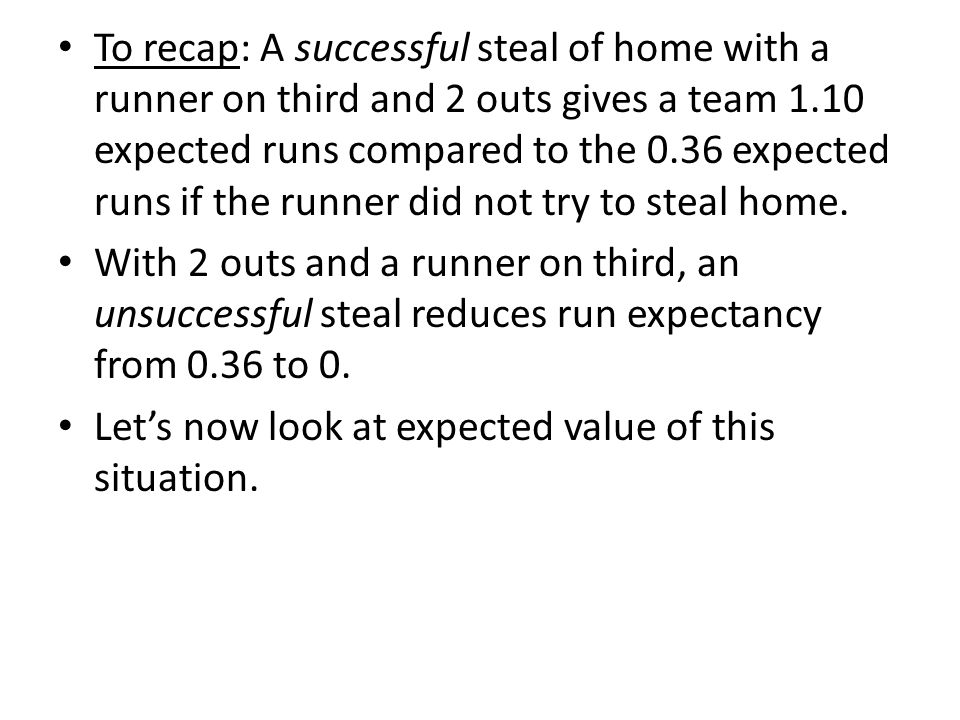 To recap: A successful steal of home with a runner on third and 2 outs gives a team 1.10 expected runs compared to the 0.36 expected runs if the runne