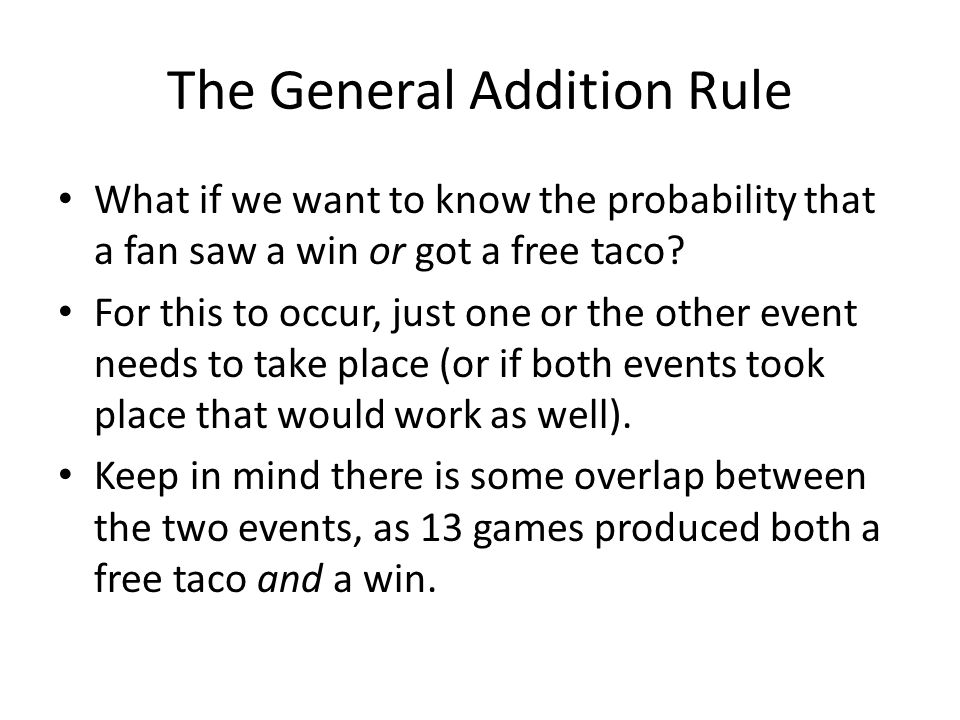 The General Addition Rule What if we want to know the probability that a fan saw a win or got a free taco.