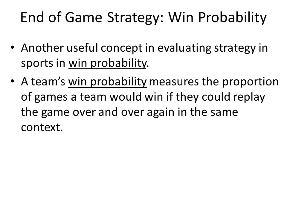 End of Game Strategy: Win Probability Another useful concept in evaluating strategy in sports in win probability. A team's win probability measures th