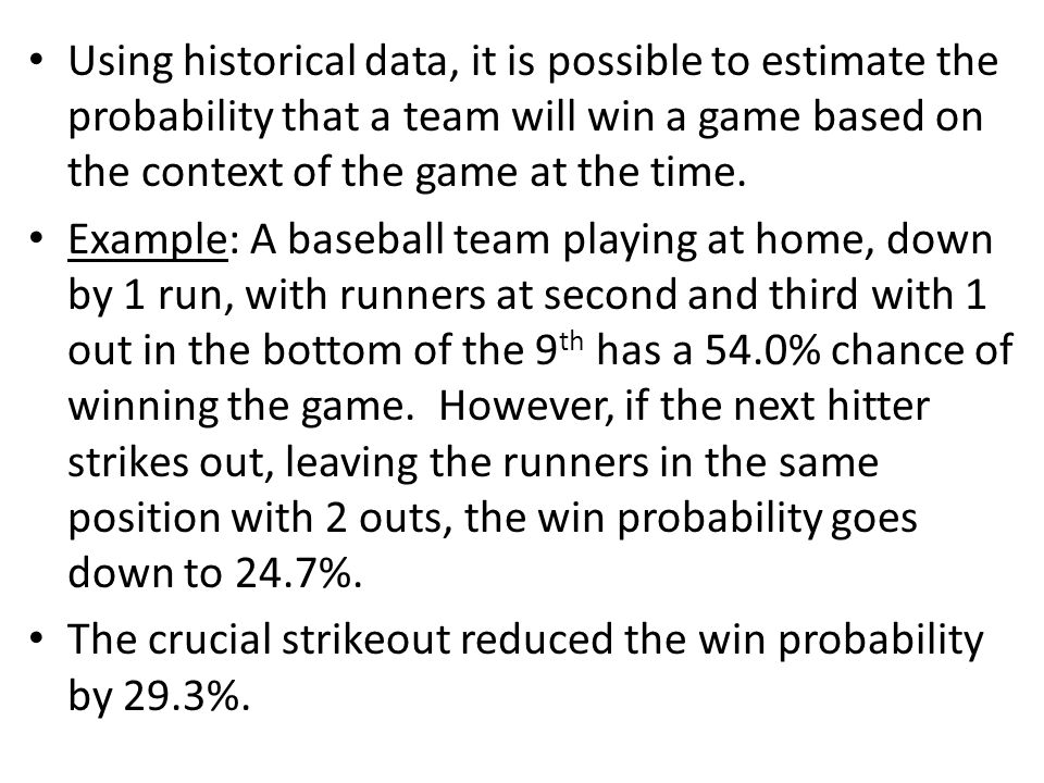 Using historical data, it is possible to estimate the probability that a team will win a game based on the context of the game at the time. Example: A