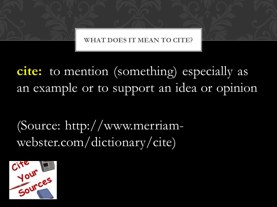 cite: to mention (something) especially as an example or to support an idea or opinion (Source: http://www.merriam- webster.com/dictionary/cite) WHAT DOES IT MEAN TO CITE