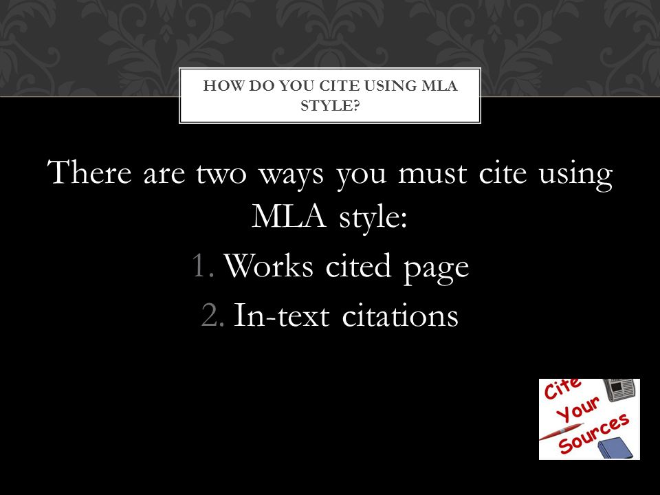 There are two ways you must cite using MLA style: 1.Works cited page 2.In-text citations HOW DO YOU CITE USING MLA STYLE?