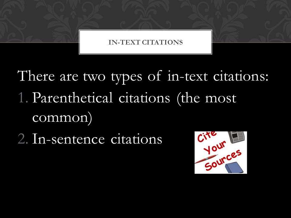 There are two types of in-text citations: 1.Parenthetical citations (the most common) 2.In-sentence citations IN-TEXT CITATIONS