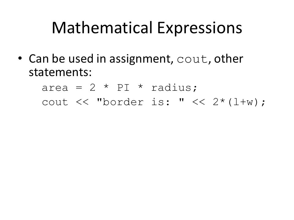 Mathematical Expressions Can be used in assignment, cout, other statements: area = 2 * PI * radius; cout <<