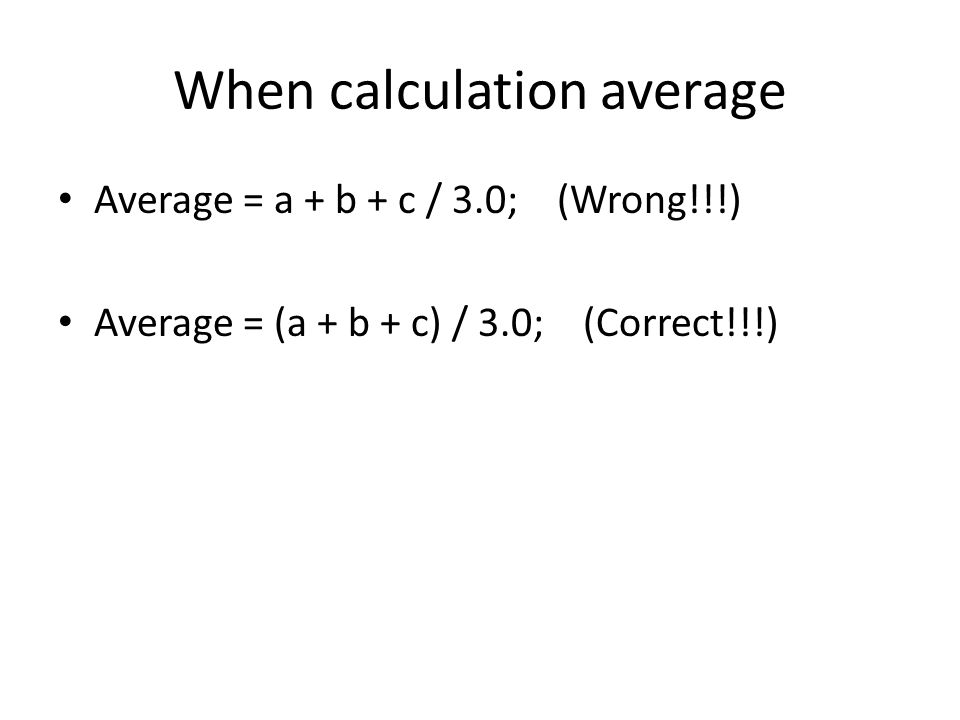 When calculation average Average = a + b + c / 3.0; (Wrong!!!) Average = (a + b + c) / 3.0; (Correct!!!)