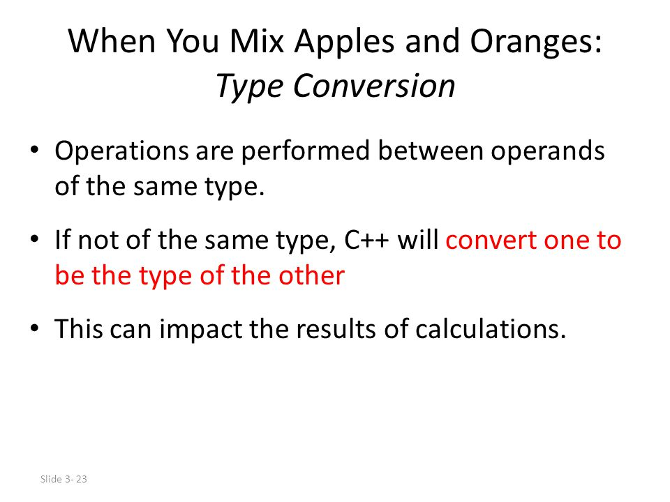 Slide 3- 23 When You Mix Apples and Oranges: Type Conversion Operations are performed between operands of the same type. If not of the same type, C++