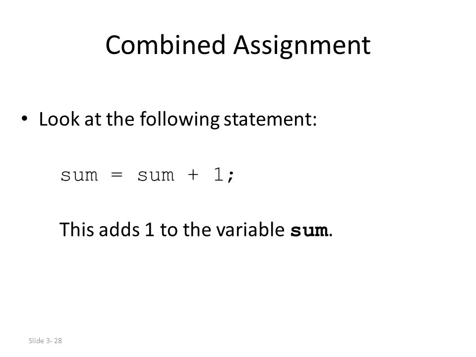 Slide 3- 28 Combined Assignment Look at the following statement: sum = sum + 1; This adds 1 to the variable sum.