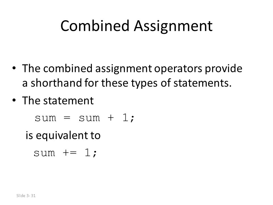 Slide 3- 31 Combined Assignment The combined assignment operators provide a shorthand for these types of statements. The statement sum = sum + 1; is e