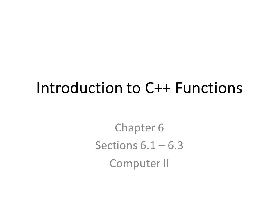 Introduction to C++ Functions Chapter 6 Sections 6.1 – 6.3 Computer II