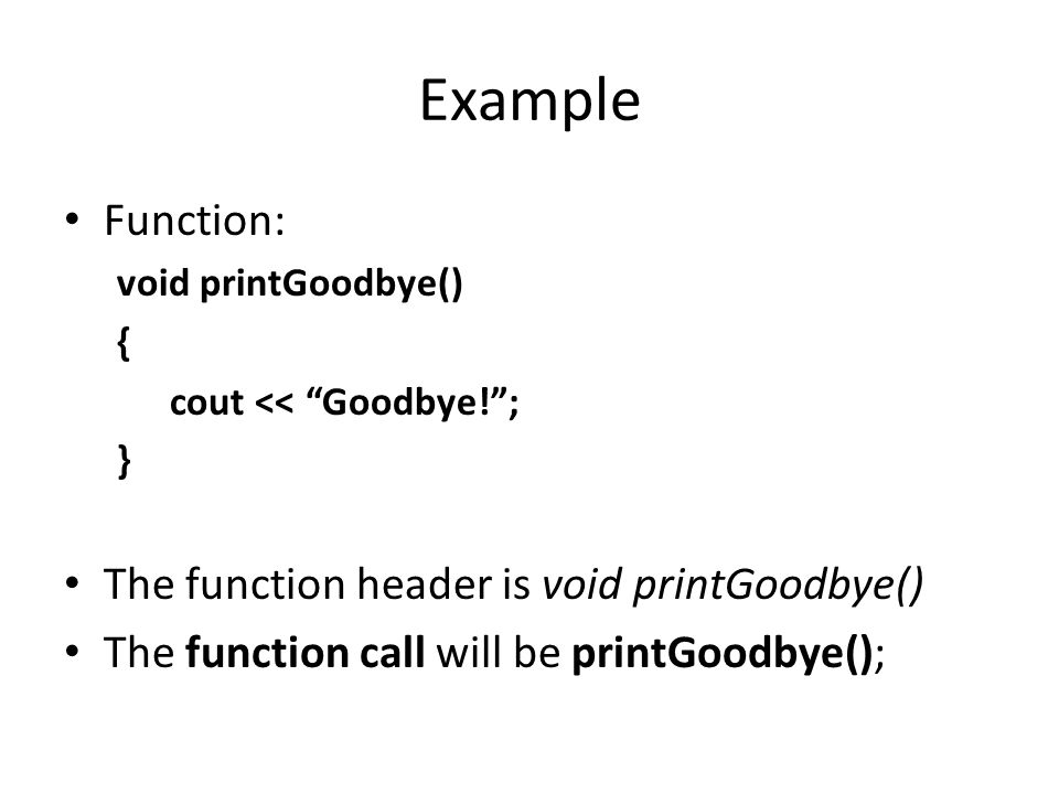 """Example Function: void printGoodbye() { cout << """"Goodbye!""""; } The function header is void printGoodbye() The function call will be printGoodbye();"""