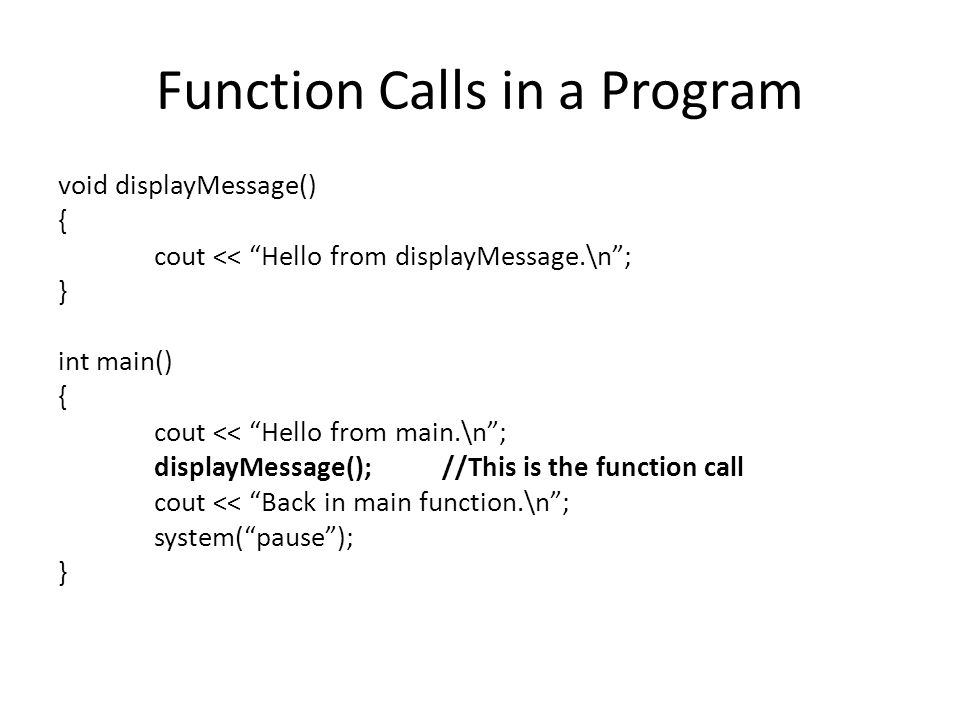 Function Calls in a Program void displayMessage() { cout << Hello from displayMessage.\n ; } int main() { cout << Hello from main.\n ; displayMessage();//This is the function call cout << Back in main function.\n ; system( pause ); }