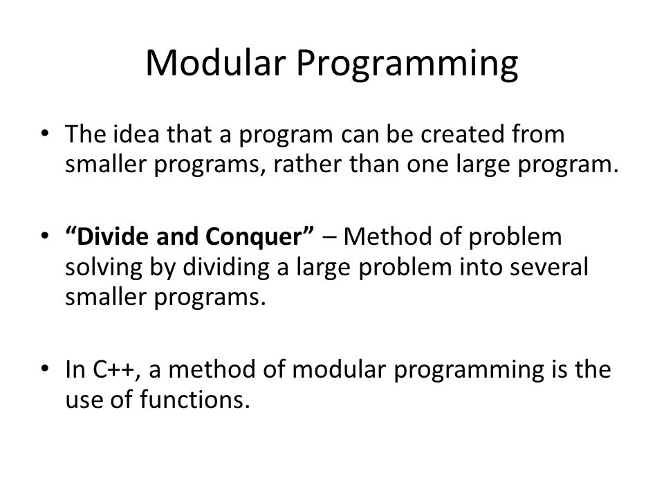 """Modular Programming The idea that a program can be created from smaller programs, rather than one large program. """"Divide and Conquer"""" – Method of prob"""