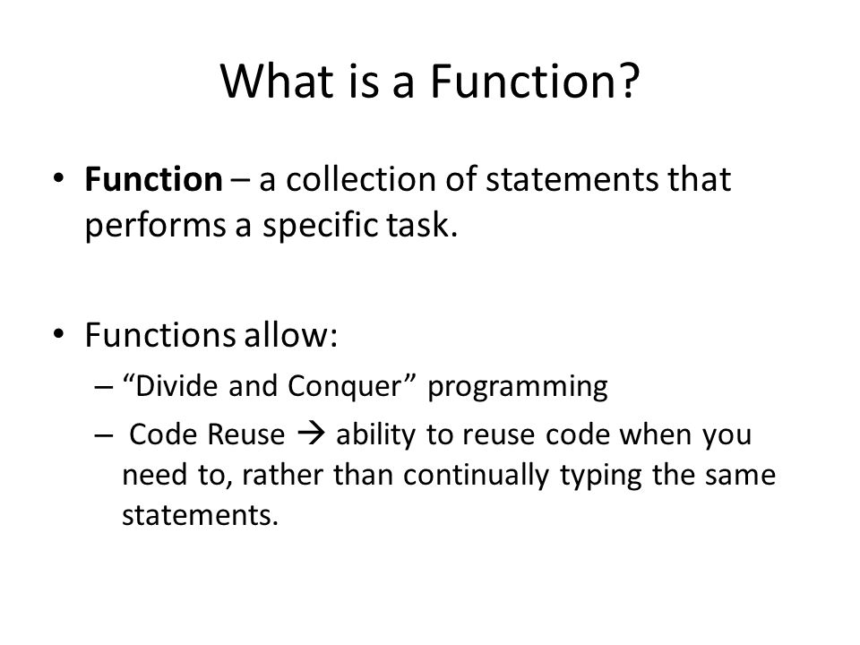 What is a Function. Function – a collection of statements that performs a specific task.