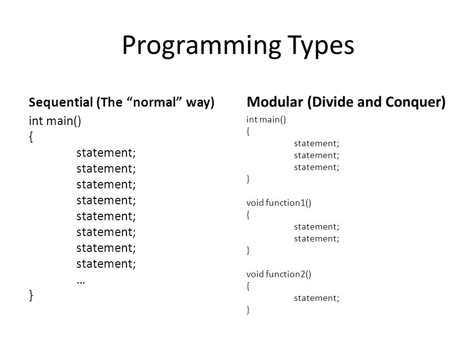 """Programming Types Sequential (The """"normal"""" way) int main() { statement; … } Modular (Divide and Conquer) int main() { statement; } void function1() {"""