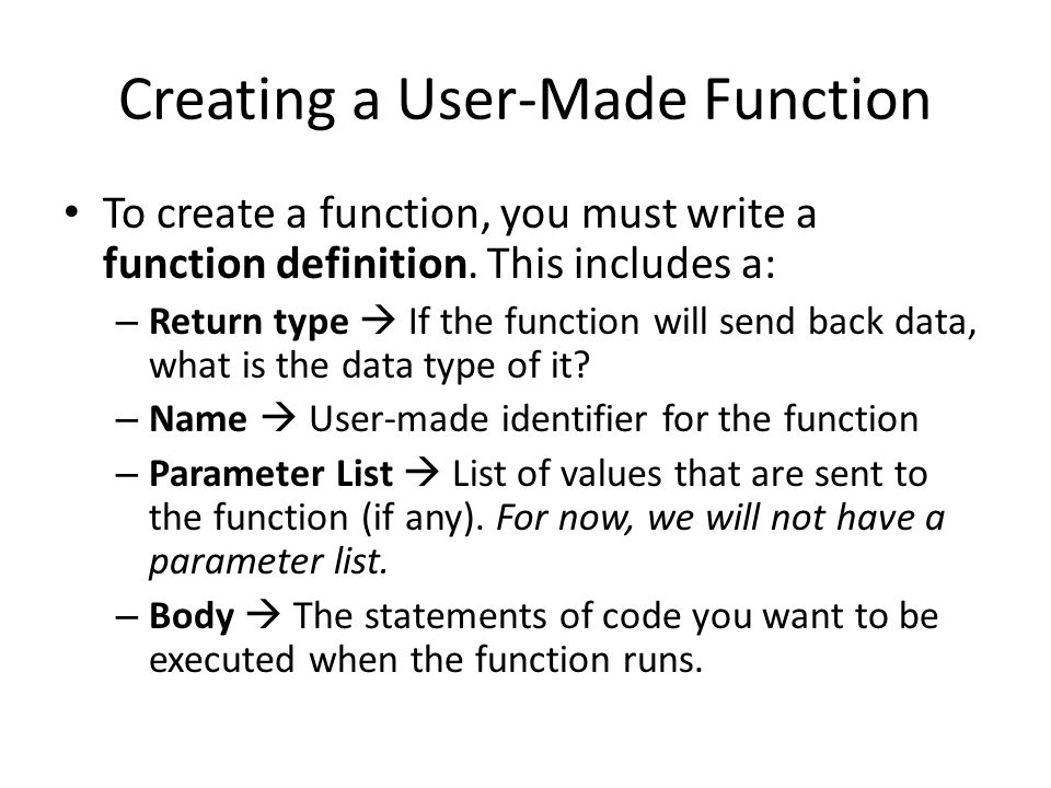 Creating a User-Made Function To create a function, you must write a function definition. This includes a: – Return type  If the function will send b