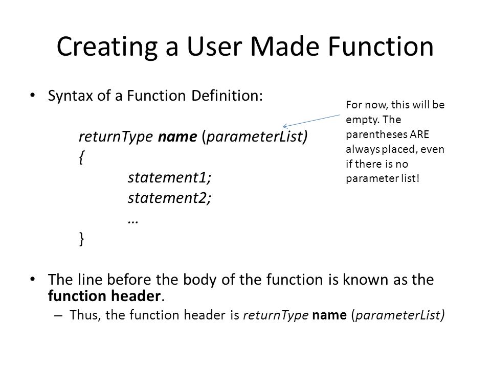 Creating a User Made Function Syntax of a Function Definition: returnType name (parameterList) { statement1; statement2; … } The line before the body