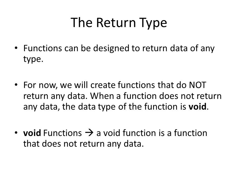 What a Void Function Looks Like //Function to print hello on the screen void hello() { cout << Hello ; } void is the data type when no data is sent back in a function.