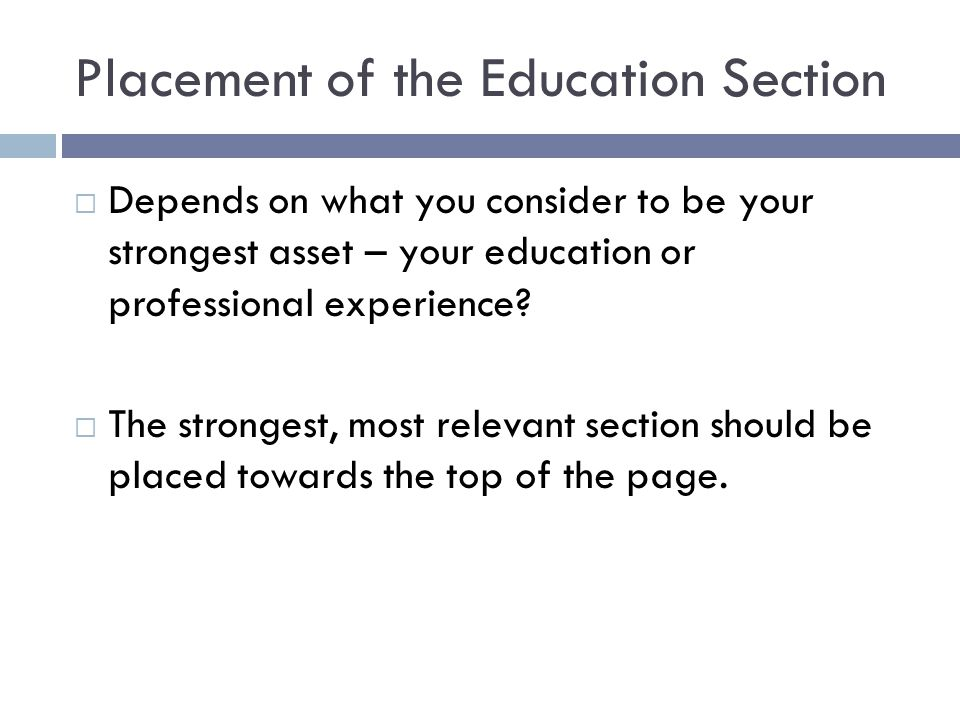 Placement of the Education Section  Depends on what you consider to be your strongest asset – your education or professional experience?  The strong