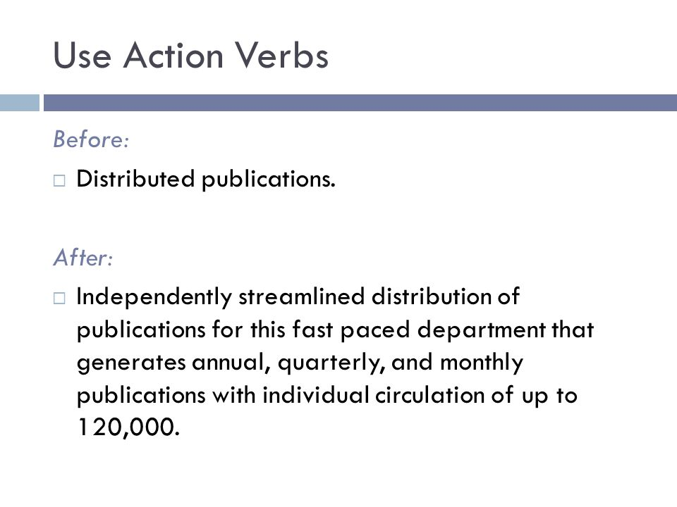 Use Action Verbs Before:  Distributed publications. After:  Independently streamlined distribution of publications for this fast paced department th