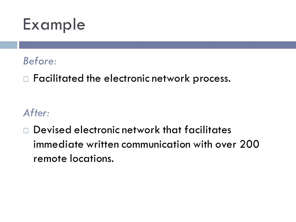 Example Before:  Facilitated the electronic network process. After:  Devised electronic network that facilitates immediate written communication wit