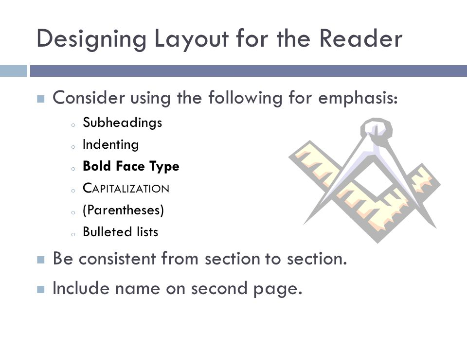 Designing Layout for the Reader Consider using the following for emphasis: o Subheadings o Indenting o Bold Face Type o C APITALIZATION o (Parentheses