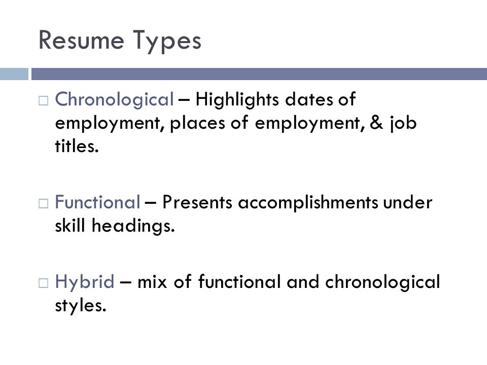 Resume Types  Chronological – Highlights dates of employment, places of employment, & job titles.  Functional – Presents accomplishments under skill
