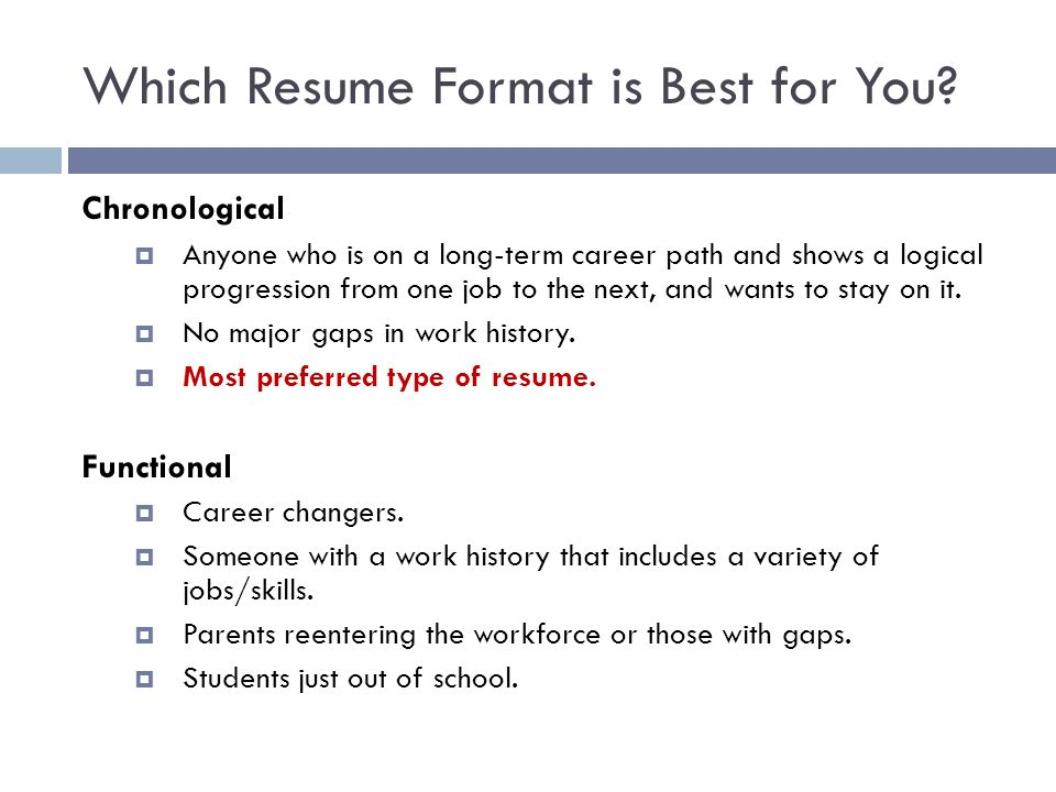 Which Resume Format is Best for You? Chronological  Anyone who is on a long-term career path and shows a logical progression from one job to the next
