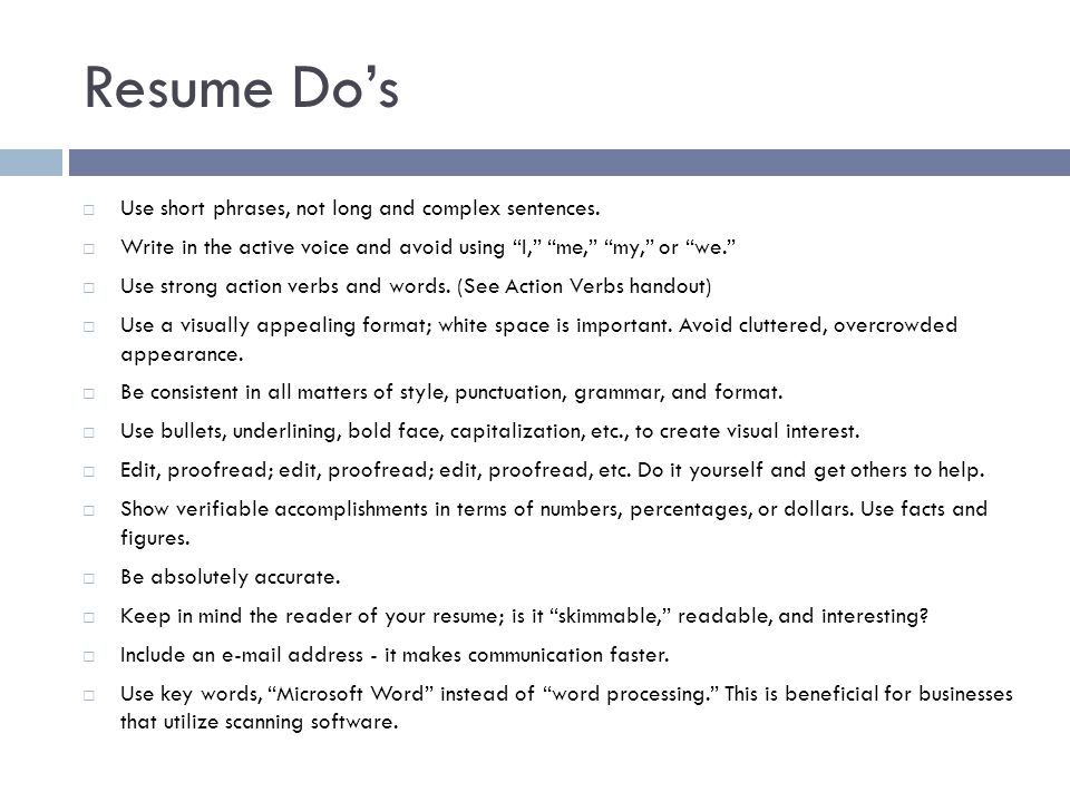 "Resume Do's  Use short phrases, not long and complex sentences.  Write in the active voice and avoid using ""I,"" ""me,"" ""my,"" or ""we.""  Use strong ac"
