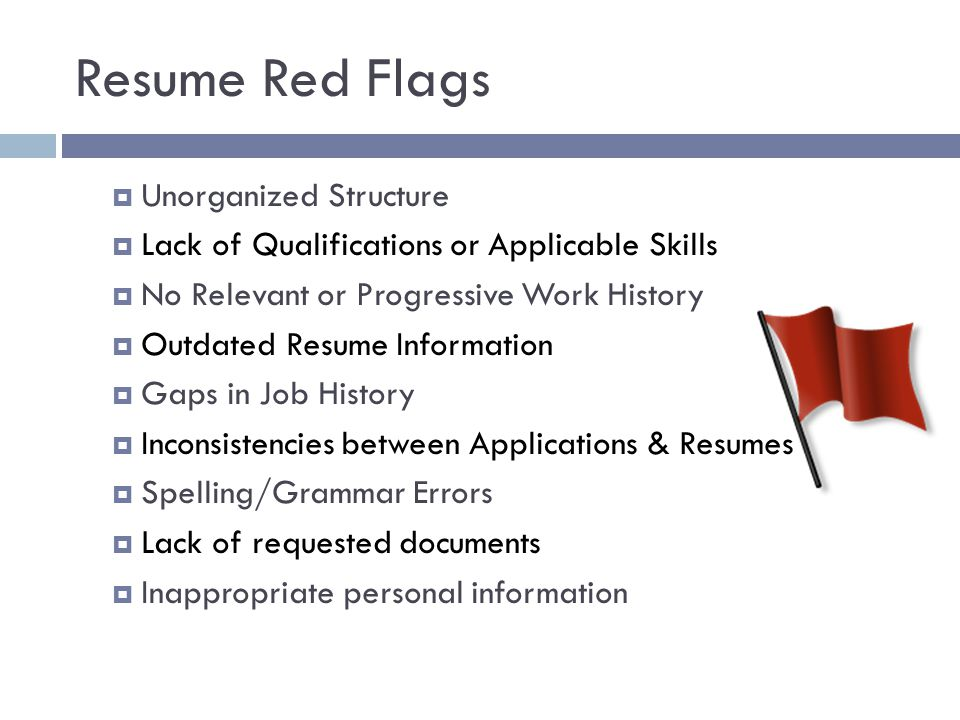 Resume Red Flags  Unorganized Structure  Lack of Qualifications or Applicable Skills  No Relevant or Progressive Work History  Outdated Resume Inf
