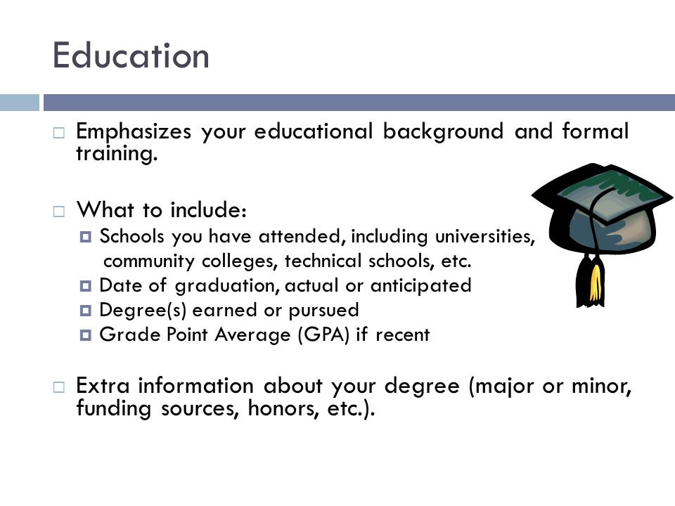 Education  Emphasizes your educational background and formal training.  What to include:  Schools you have attended, including universities, commun