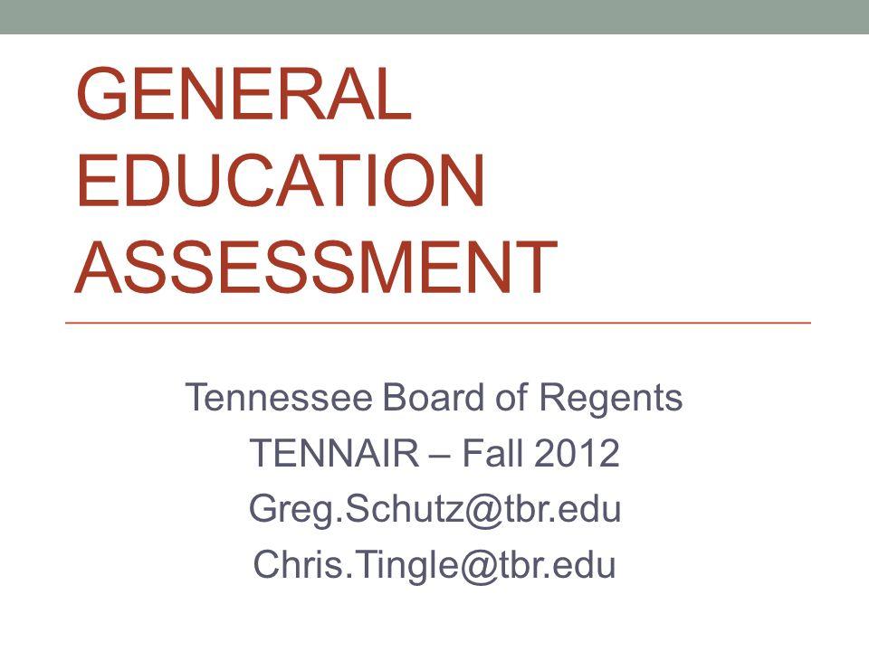 GENERAL EDUCATION ASSESSMENT Tennessee Board of Regents TENNAIR – Fall 2012 Greg.Schutz@tbr.edu Chris.Tingle@tbr.edu