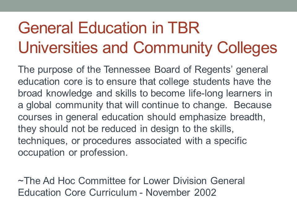 Background at TBR 2001 – Defining Our Future 2001 – General Education Ad Hoc Committee 2002 – Establishment of 41 Hour General Education Core 2003 - System-Wide General Education Course Approvals with Common Course Numbering 2004 – Implementation of 41 Hour Common Gen Ed Core Requirements 2005 – Ongoing General Education Advisory Committee 2007 – General Education Assessment Conference 2008 – Pilot Assessments on Vital Gen Ed Areas of Mathematics, Oral Communication, Writing, and Critical Thinking (2008-09) 2010 – Complete College Tennessee Act (CCTA) 2010 – Strategic plan includes general education assessment as a quality indicator 2011 – General Education Certificates for AA, AS, and AAS 2011 – Initial Reporting on General Education Assessment Outcomes