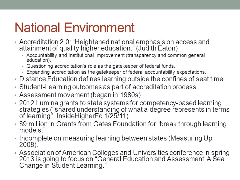 National Environment Accreditation 2.0: Heightened national emphasis on access and attainment of quality higher education. (Judith Eaton) Accountability and Institutional Improvement (transparency and common general education).