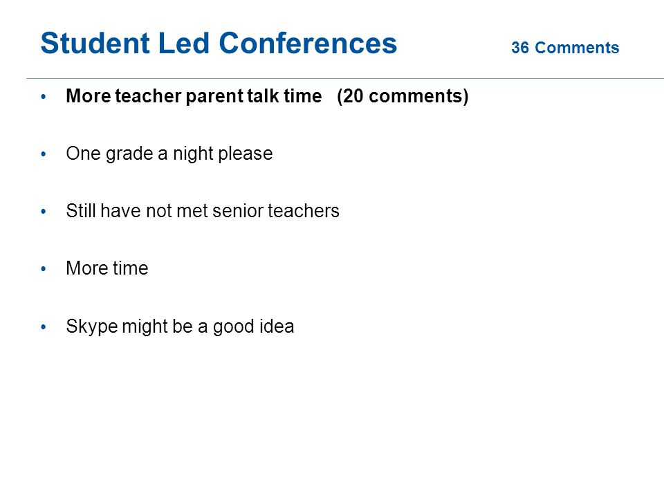 Student Led Conferences 36 Comments More teacher parent talk time (20 comments) One grade a night please Still have not met senior teachers More time Skype might be a good idea