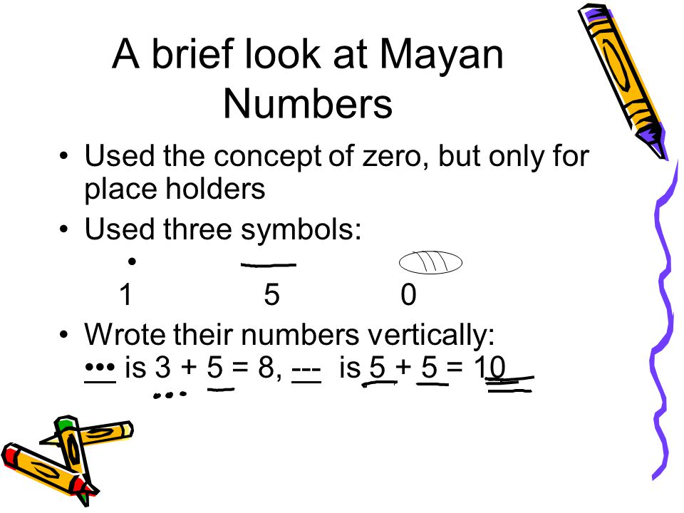 A brief look at Mayan Numbers Used the concept of zero, but only for place holders Used three symbols: 150 Wrote their numbers vertically: is 3 + 5 =