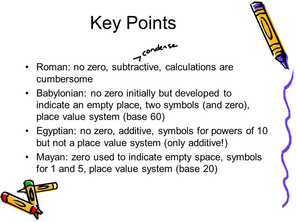 Key Points Roman: no zero, subtractive, calculations are cumbersome Babylonian: no zero initially but developed to indicate an empty place, two symbol