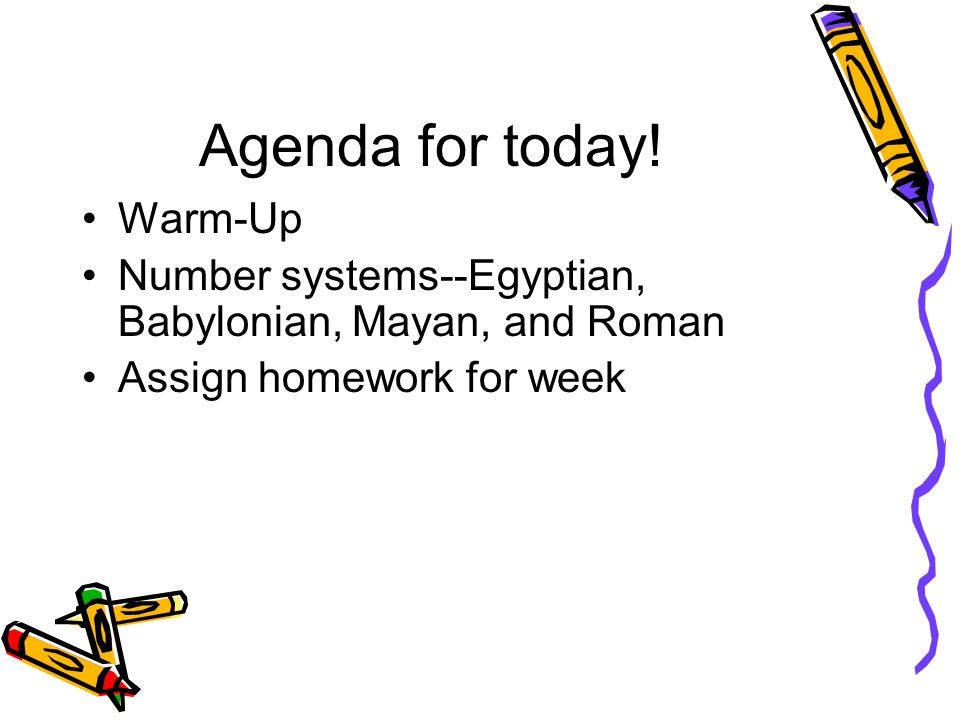 Agenda for today! Warm-Up Number systems--Egyptian, Babylonian, Mayan, and Roman Assign homework for week