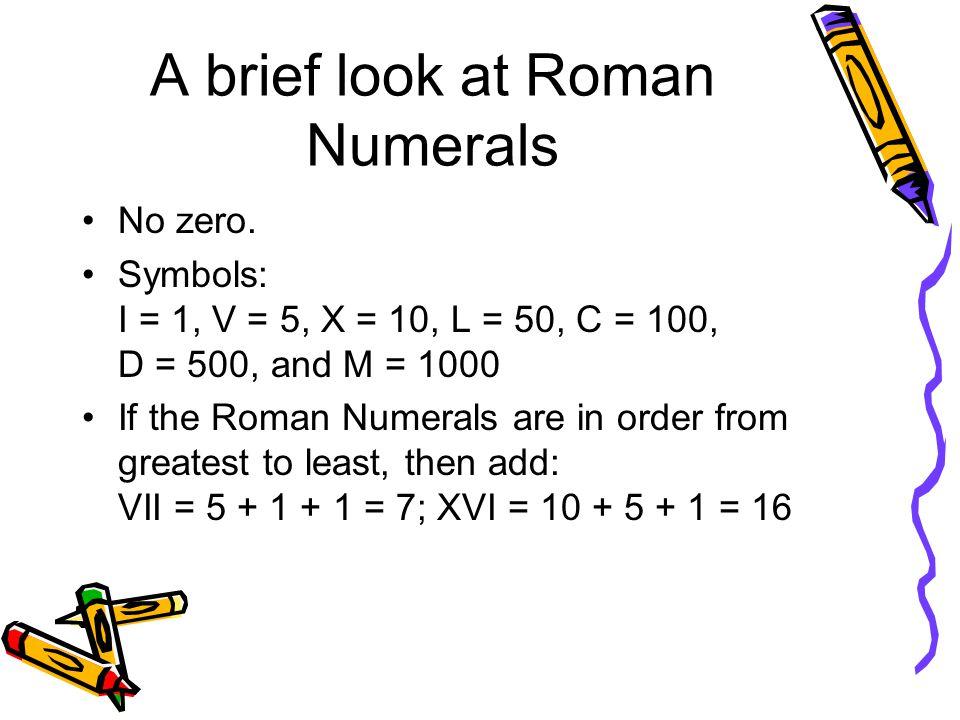 A brief look at Roman Numerals No zero. Symbols: I = 1, V = 5, X = 10, L = 50, C = 100, D = 500, and M = 1000 If the Roman Numerals are in order from