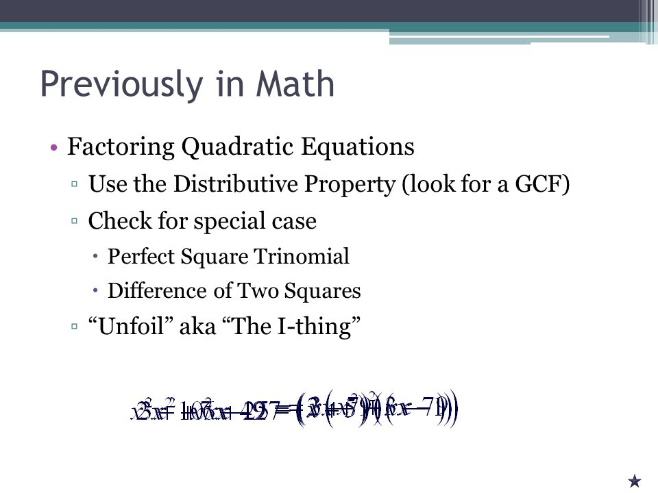 Previously in Math Factoring Quadratic Equations ▫Use the Distributive Property (look for a GCF) ▫Check for special case  Perfect Square Trinomial  Difference of Two Squares ▫ Unfoil aka The I-thing