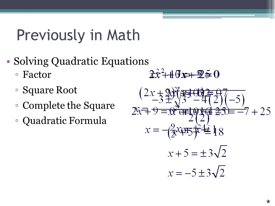 Previously in Math Solving Quadratic Equations ▫Factor ▫Square Root ▫Complete the Square ▫Quadratic Formula
