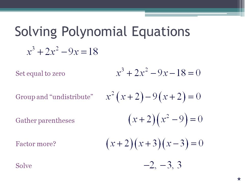 Solving Polynomial Equations Set equal to zero Group and undistribute Gather parentheses Factor more.